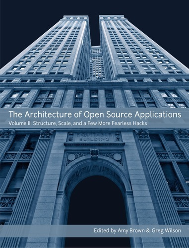 The Architecture of Open Source Applications, Volume II: Structure, Scale, and a Few More Fearless Hacks