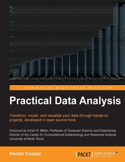 Practical Data Analysis - Transform, model, and visualize your data through hands-on projects, developed in open source tools